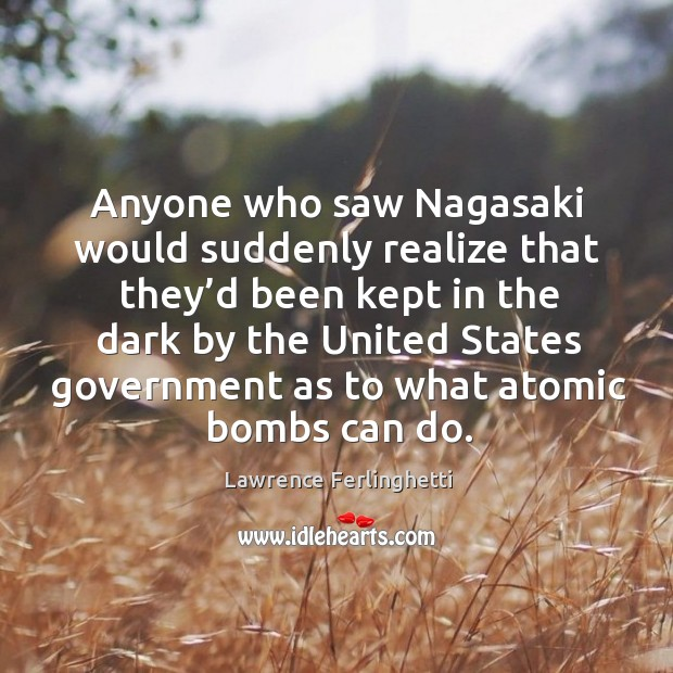 Anyone who saw nagasaki would suddenly realize that they'd been kept in the dark by Lawrence Ferlinghetti Picture Quote