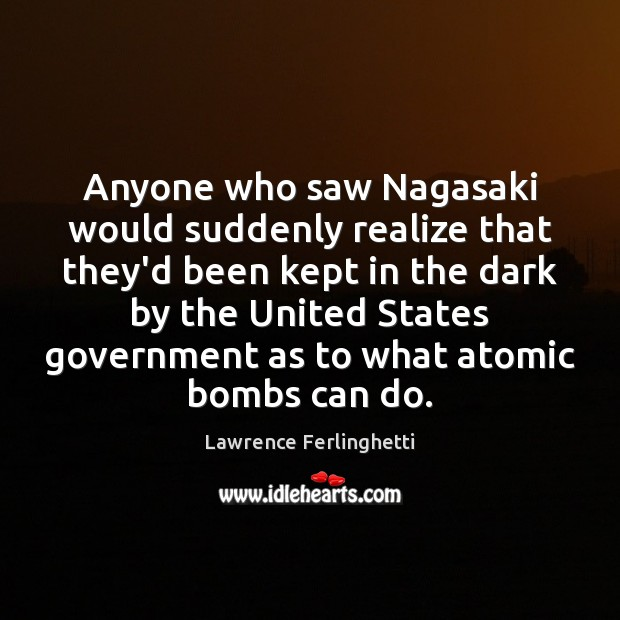Anyone who saw Nagasaki would suddenly realize that they'd been kept in Lawrence Ferlinghetti Picture Quote