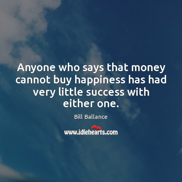 Image, Anyone who says that money cannot buy happiness has had very little