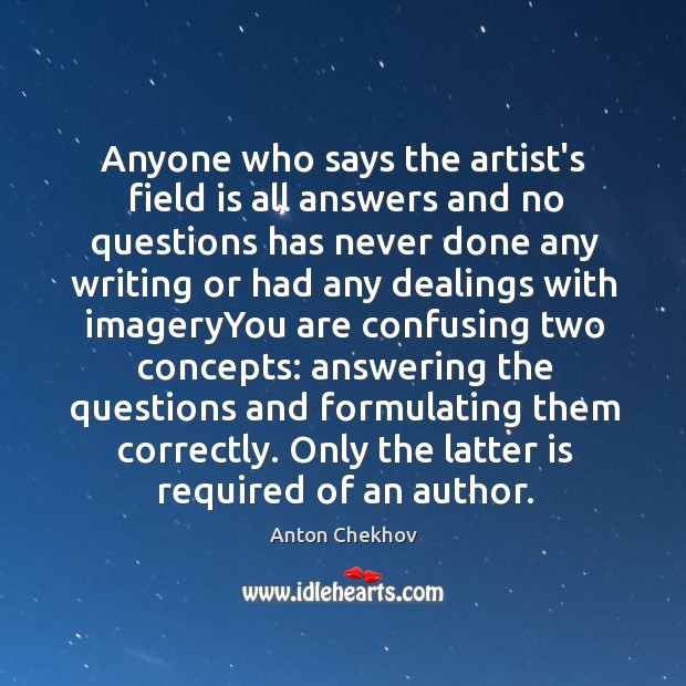 Anyone who says the artist's field is all answers and no questions Image