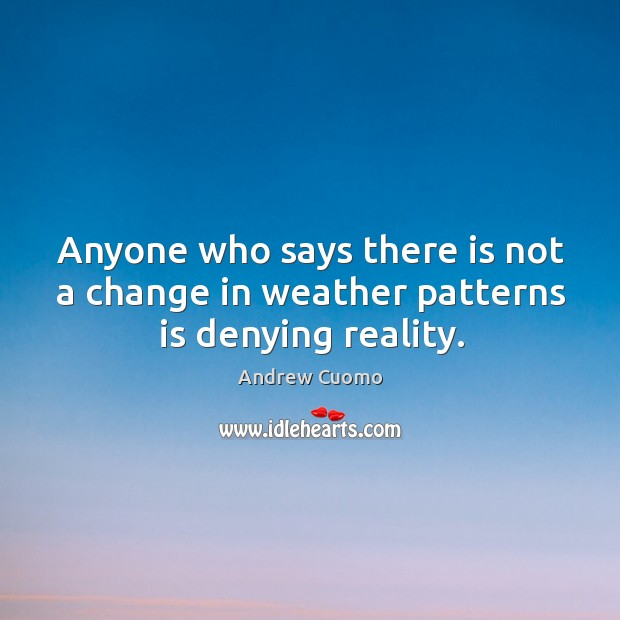 Anyone who says there is not a change in weather patterns is denying reality. Andrew Cuomo Picture Quote