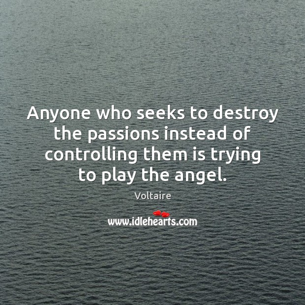Image, Anyone who seeks to destroy the passions instead of controlling them is