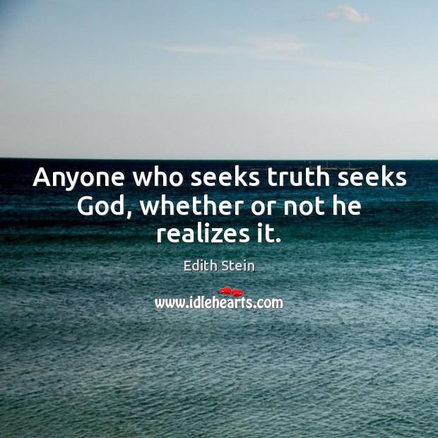Anyone who seeks truth seeks God, whether or not he realizes it. Image