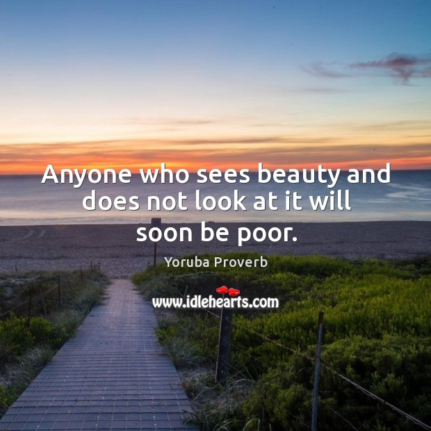 Anyone who sees beauty and does not look at it will soon be poor. Yoruba Proverbs Image