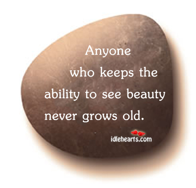 Anyone who keeps the ability to see beauty never grows old Image