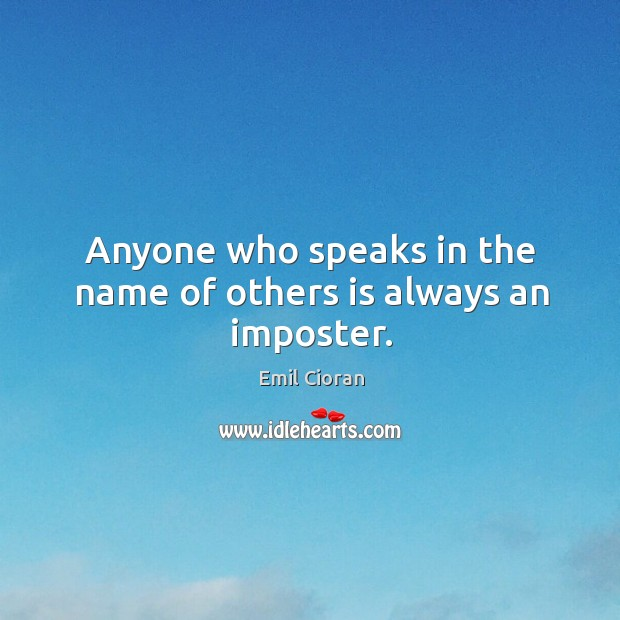 Anyone who speaks in the name of others is always an imposter. Emil Cioran Picture Quote