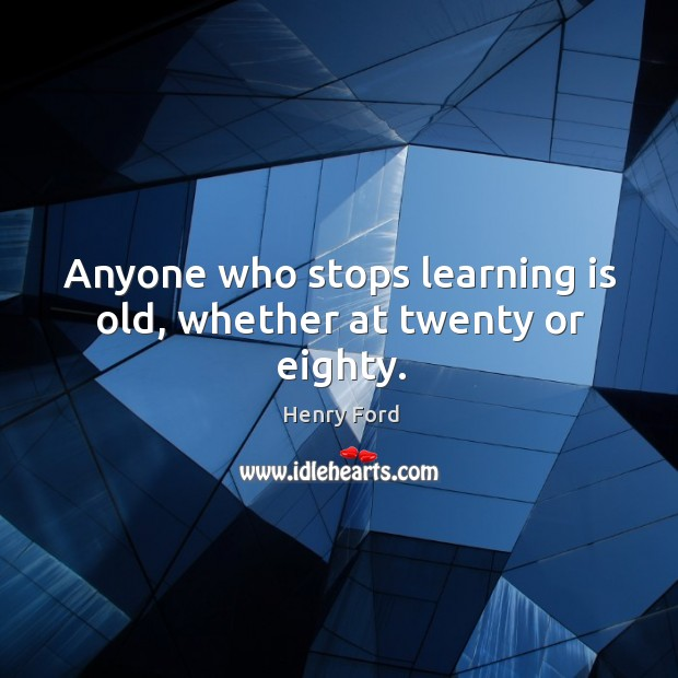 Image, Anyone who stops learning is old, whether at twenty or eighty.