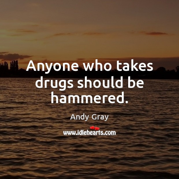Image, Anyone who takes drugs should be hammered.