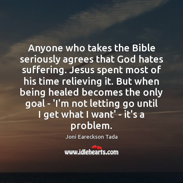 Anyone who takes the Bible seriously agrees that God hates suffering. Jesus Letting Go Quotes Image