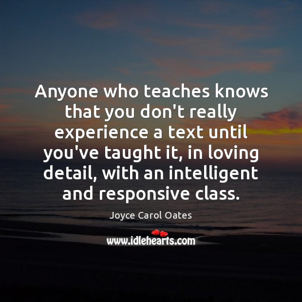 Anyone who teaches knows that you don't really experience a text until Joyce Carol Oates Picture Quote