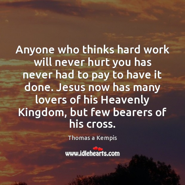 Anyone who thinks hard work will never hurt you has never had Thomas a Kempis Picture Quote