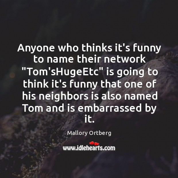 """Anyone who thinks it's funny to name their network """"Tom'sHugeEtc"""" is going Mallory Ortberg Picture Quote"""