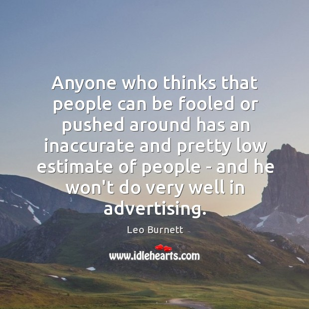 Anyone who thinks that people can be fooled or pushed around has Leo Burnett Picture Quote