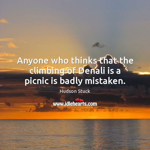 Anyone who thinks that the climbing of Denali is a picnic is badly mistaken. Hudson Stuck Picture Quote