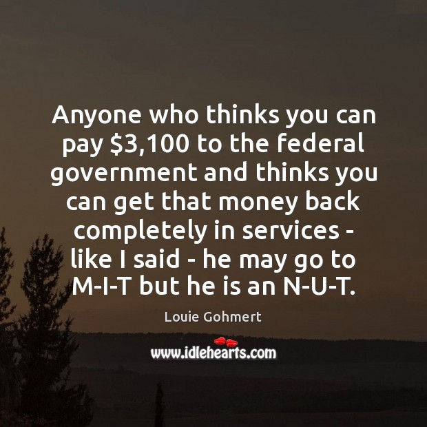 Anyone who thinks you can pay $3,100 to the federal government and thinks Image