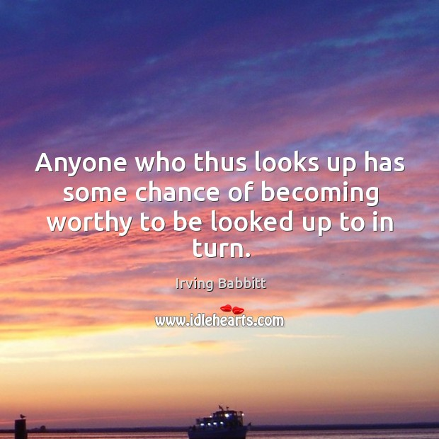 Anyone who thus looks up has some chance of becoming worthy to be looked up to in turn. Irving Babbitt Picture Quote