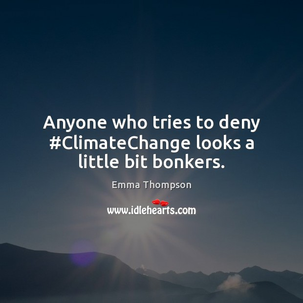 Image, Anyone who tries to deny #ClimateChange looks a little bit bonkers.