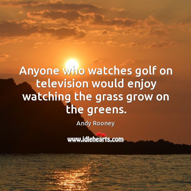Anyone who watches golf on television would enjoy watching the grass grow on the greens. Image