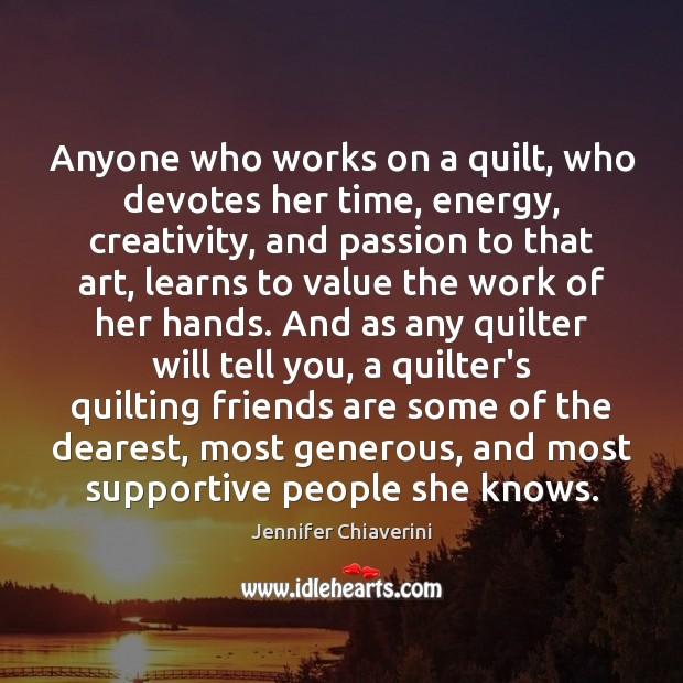 Anyone who works on a quilt, who devotes her time, energy, creativity, Image