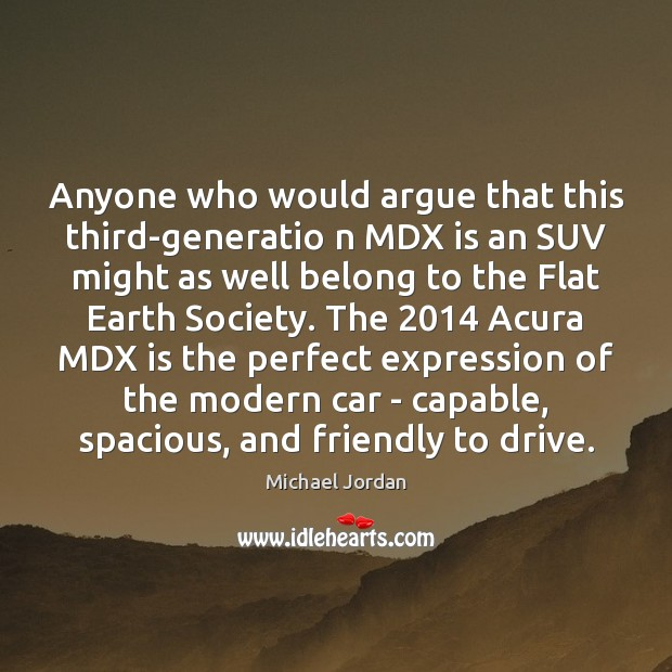 Anyone who would argue that this third-generatio n MDX is an SUV Michael Jordan Picture Quote