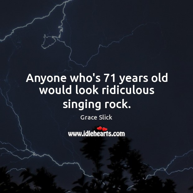 Anyone who's 71 years old would look ridiculous singing rock. Grace Slick Picture Quote