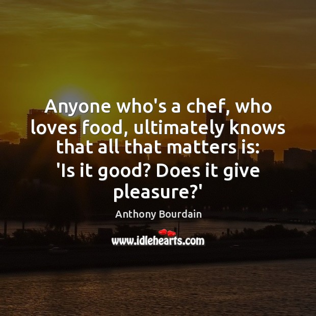 Anyone who's a chef, who loves food, ultimately knows that all that Image