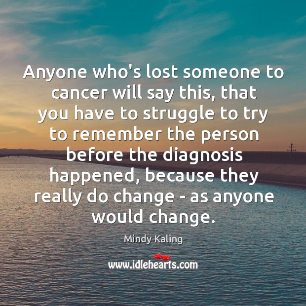 Anyone who's lost someone to cancer will say this, that you have Image
