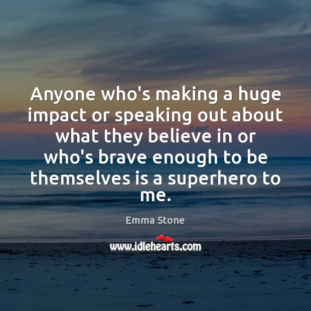 Anyone who's making a huge impact or speaking out about what they Emma Stone Picture Quote