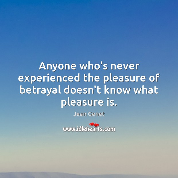 Anyone who's never experienced the pleasure of betrayal doesn't know what pleasure is. Image