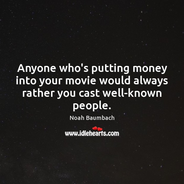Anyone who's putting money into your movie would always rather you cast well-known people. Noah Baumbach Picture Quote