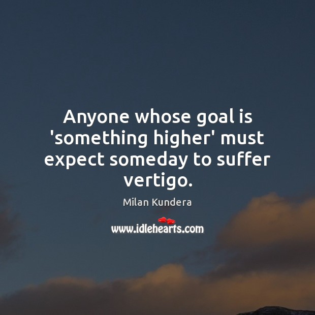 Anyone whose goal is 'something higher' must expect someday to suffer vertigo. Milan Kundera Picture Quote