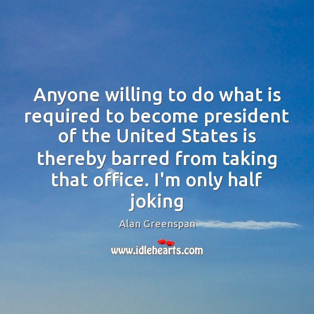 Anyone willing to do what is required to become president of the Alan Greenspan Picture Quote