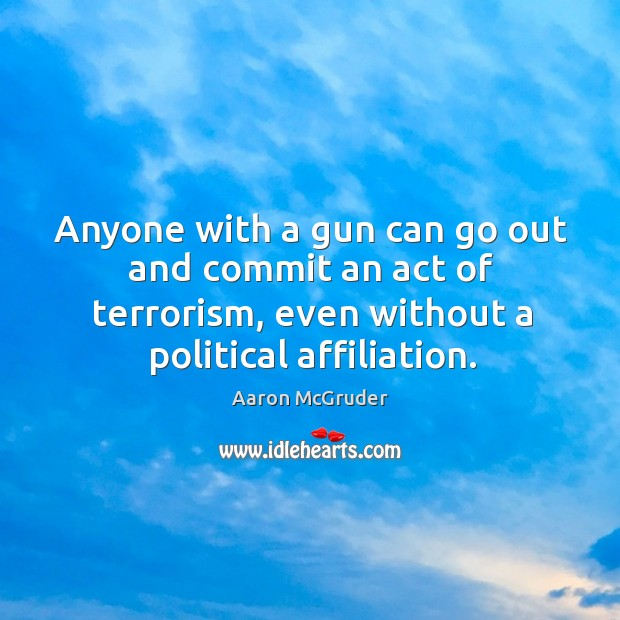 Image, Anyone with a gun can go out and commit an act of terrorism, even without a political affiliation.