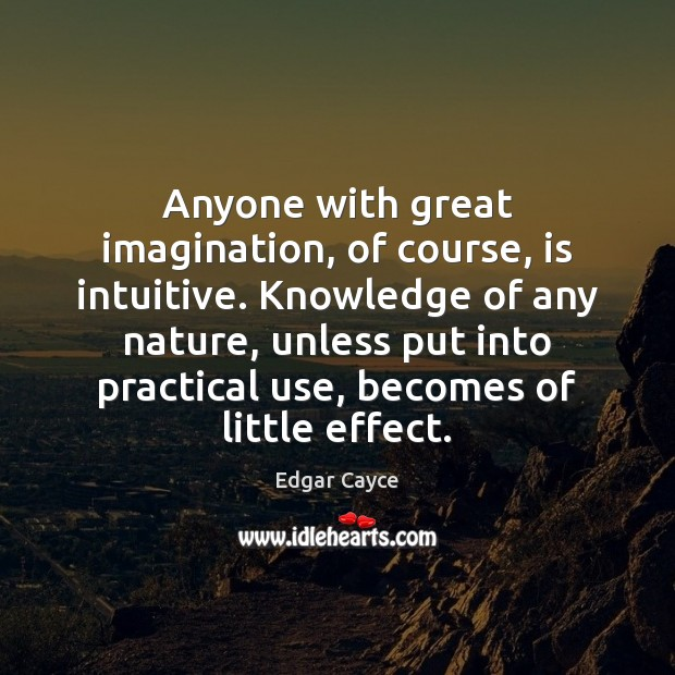 Anyone with great imagination, of course, is intuitive. Knowledge of any nature, Edgar Cayce Picture Quote
