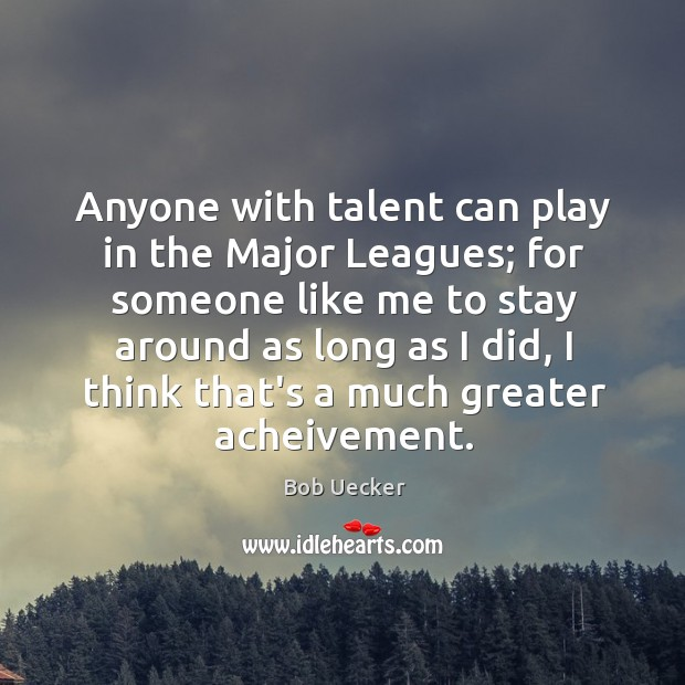 Anyone with talent can play in the Major Leagues; for someone like Bob Uecker Picture Quote