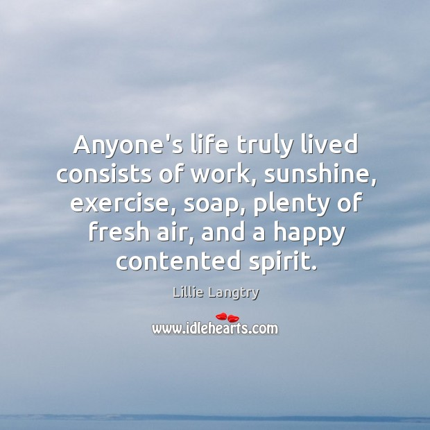 Anyone's life truly lived consists of work, sunshine, exercise, soap, plenty of Lillie Langtry Picture Quote
