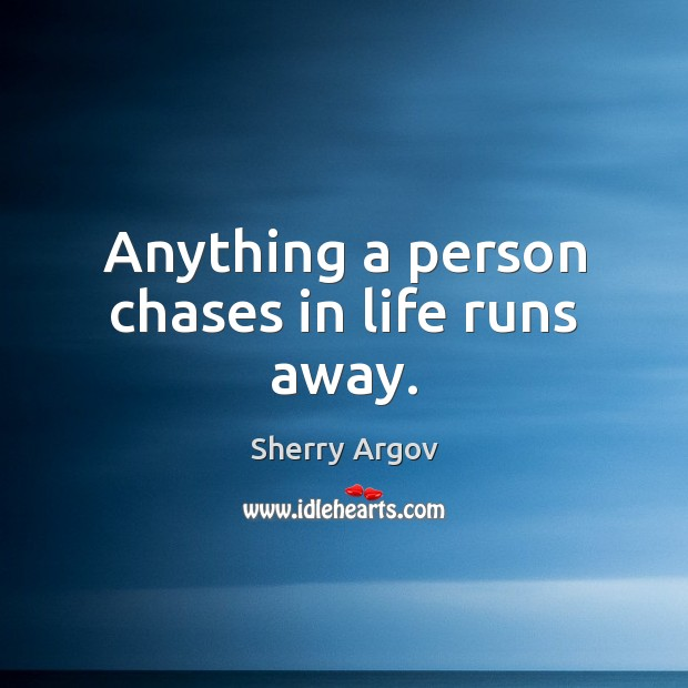 Anything a person chases in life runs away. Image