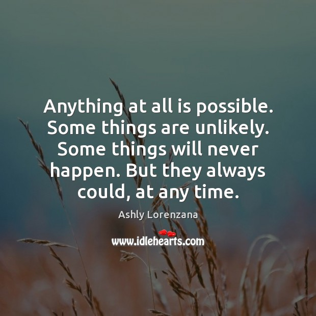 Anything at all is possible. Some things are unlikely. Some things will Image