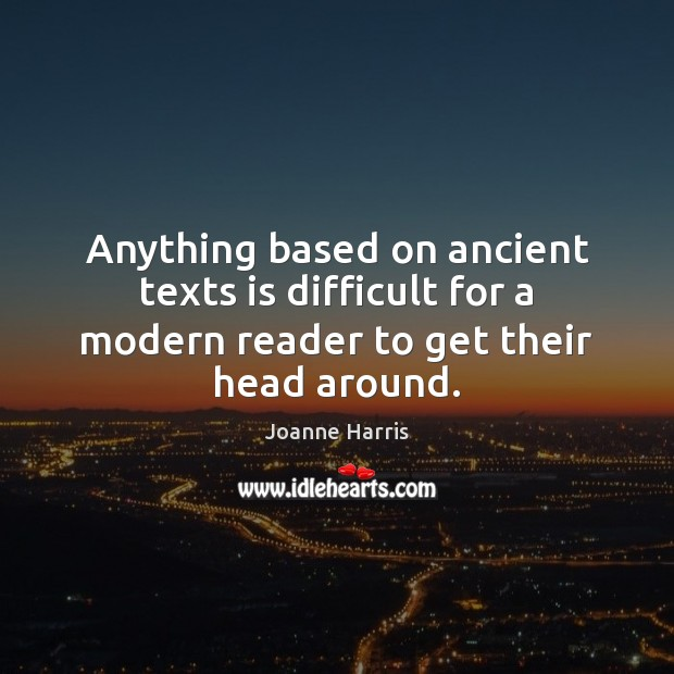 Anything based on ancient texts is difficult for a modern reader to get their head around. Joanne Harris Picture Quote