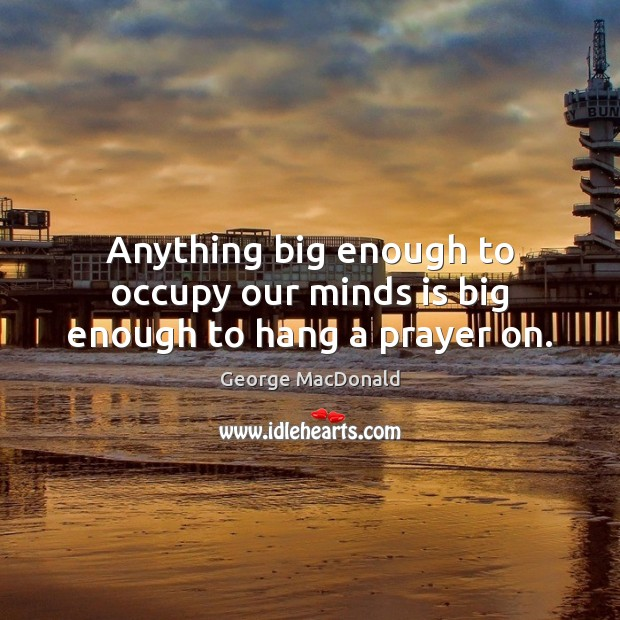 Anything big enough to occupy our minds is big enough to hang a prayer on. George MacDonald Picture Quote