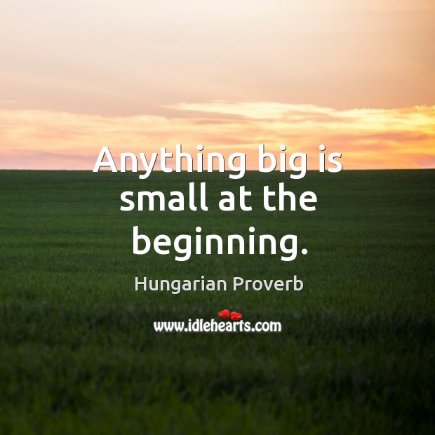 Anything big is small at the beginning. Image