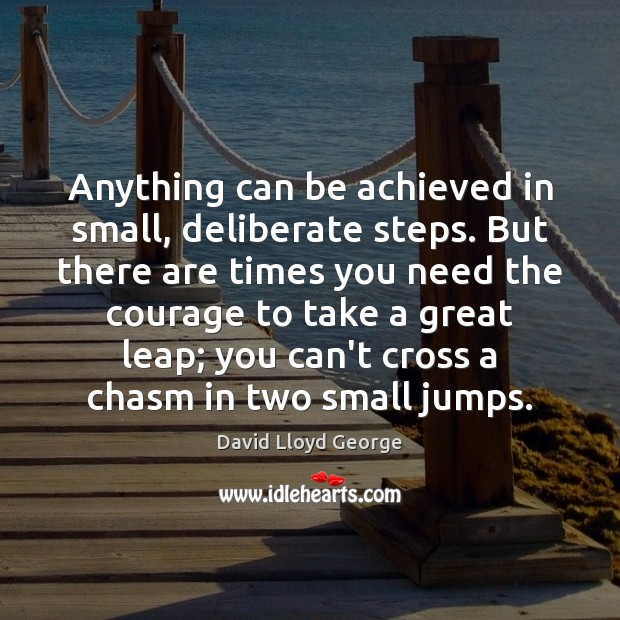 Anything can be achieved in small, deliberate steps. But there are times David Lloyd George Picture Quote