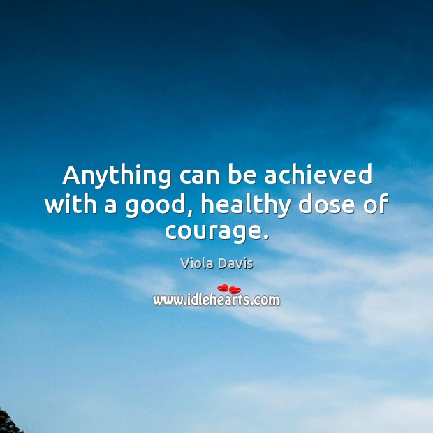 Anything can be achieved with a good, healthy dose of courage. Viola Davis Picture Quote