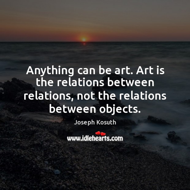Anything can be art. Art is the relations between relations, not the Art Quotes Image