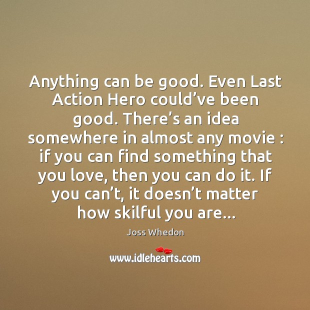 Image, Anything can be good. Even Last Action Hero could've been good.