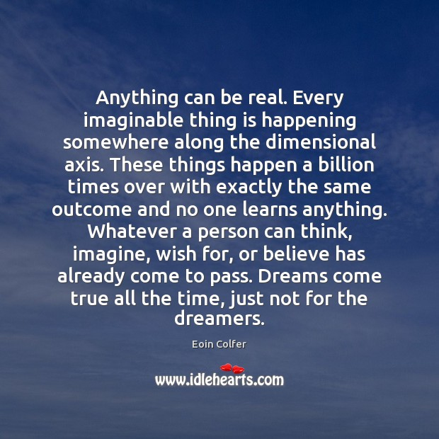 Anything can be real. Every imaginable thing is happening somewhere along the Eoin Colfer Picture Quote