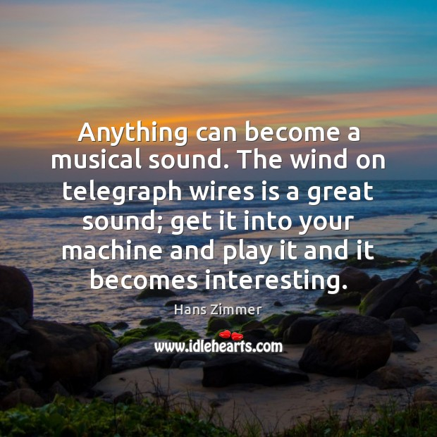 Anything can become a musical sound. The wind on telegraph wires is Image