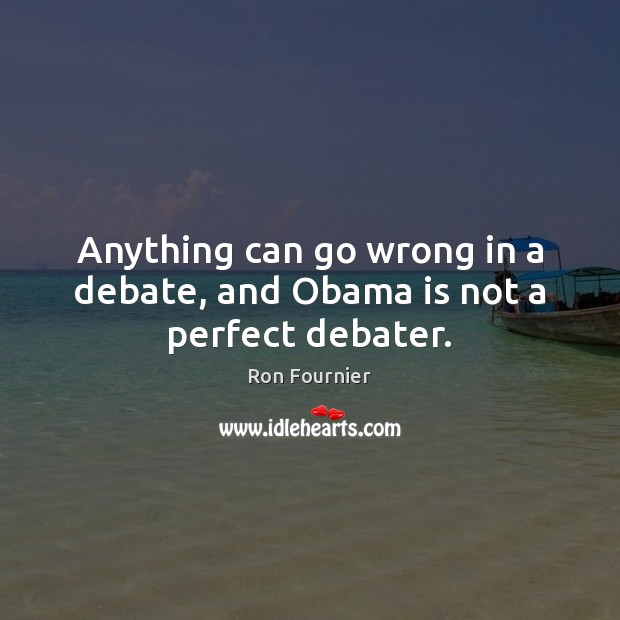Anything can go wrong in a debate, and Obama is not a perfect debater. Ron Fournier Picture Quote