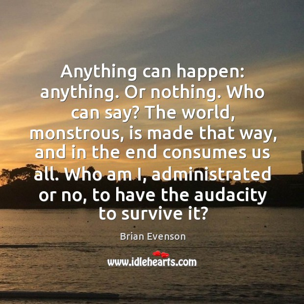 Anything can happen: anything. Or nothing. Who can say? The world, monstrous, Image