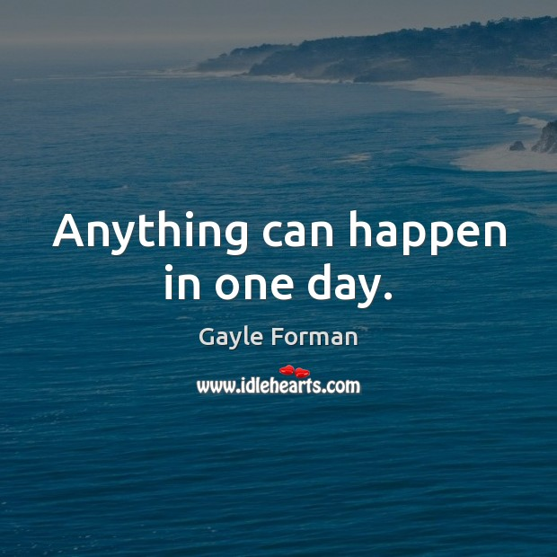 Anything can happen in one day. Gayle Forman Picture Quote